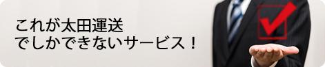 これが太田運送でしかできないサービス!